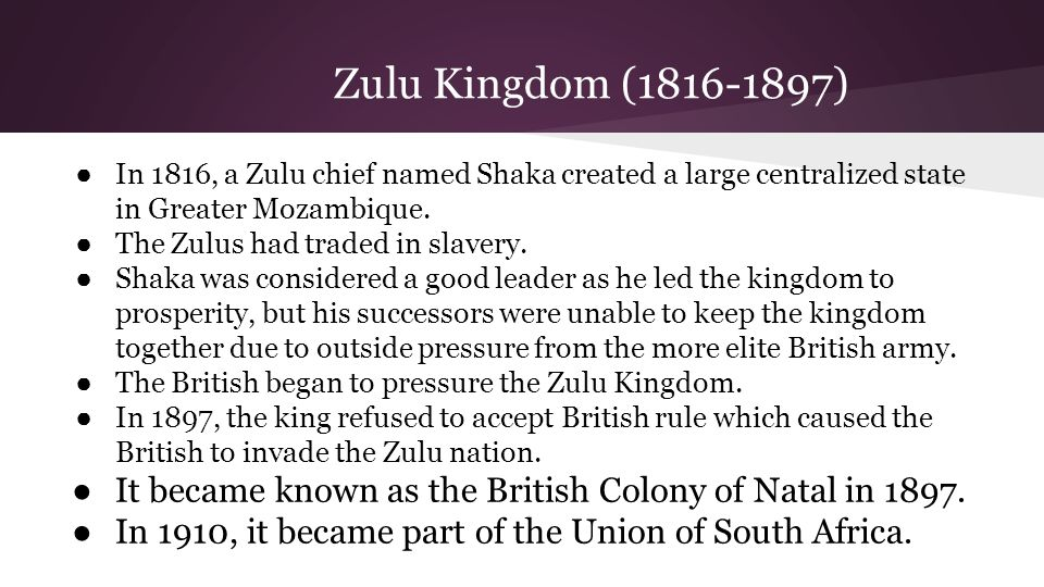 Zulu Kingdom (1816-1897) ● In 1816, a Zulu chief named Shaka created a large centralized state in Greater Mozambique. ● The Zulus had traded in slaver