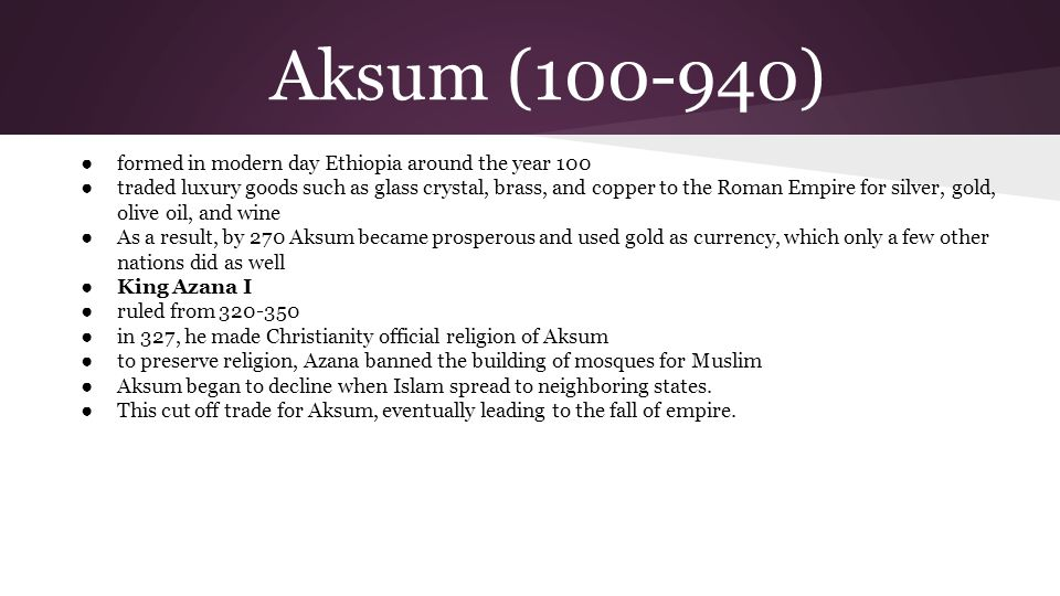 Aksum (100-940) ● formed in modern day Ethiopia around the year 100 ● traded luxury goods such as glass crystal, brass, and copper to the Roman Empire