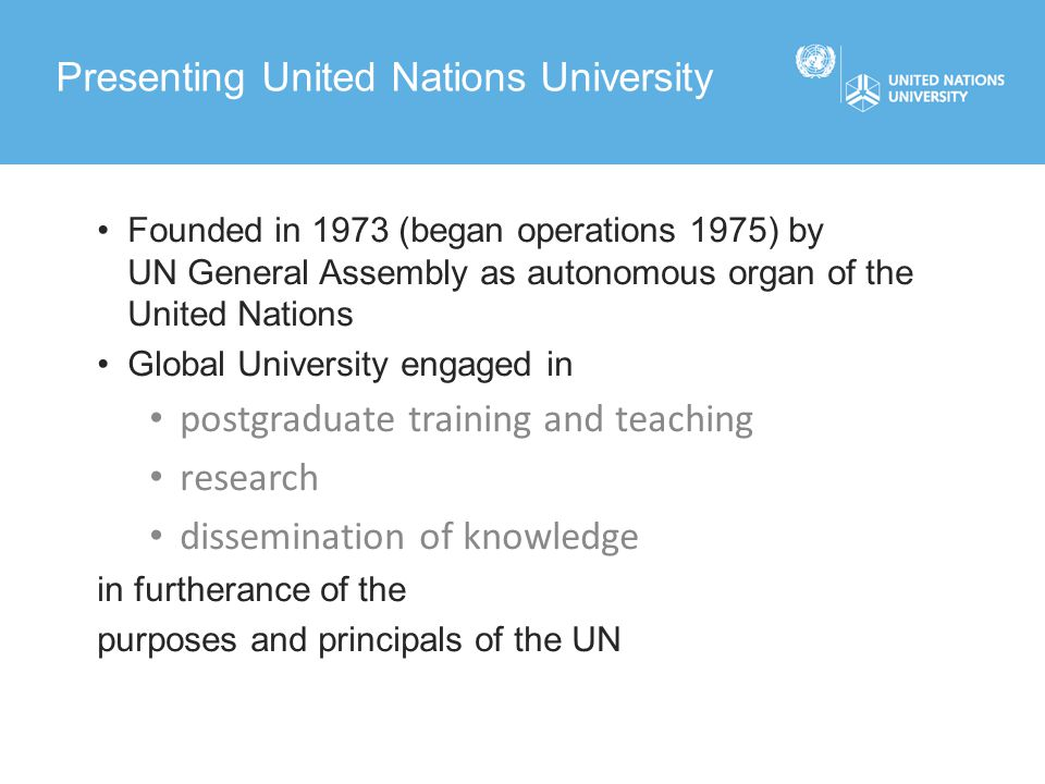 Headquarters in Tokyo (financed by Japan), Rectorate in Tokyo, Bonn and Kuala Lumpur 13 Institutes for Research and Training in 12 different countries, financed by host countries Associated Institutes Liaison offices to UN in New York and to UNESCO in Paris Basic Structure