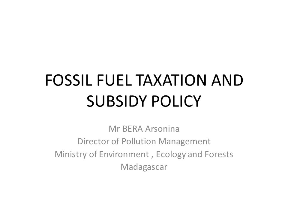 FOSSIL FUEL TAXATION AND SUBSIDY POLICY Mr BERA Arsonina Director of Pollution Management Ministry of Environment, Ecology and Forests Madagascar