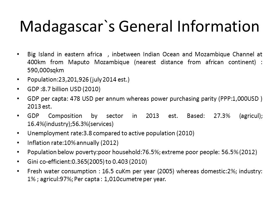 Madagascar`s General Information Big Island in eastern africa, inbetween Indian Ocean and Mozambique Channel at 400km from Maputo Mozambique (nearest distance from african continent) : 590,000sqkm Population:23,201,926 (july 2014 est.) GDP :8.7 billion USD (2010) GDP per capta: 478 USD per annum whereas power purchasing parity (PPP:1,000USD ) 2013 est.