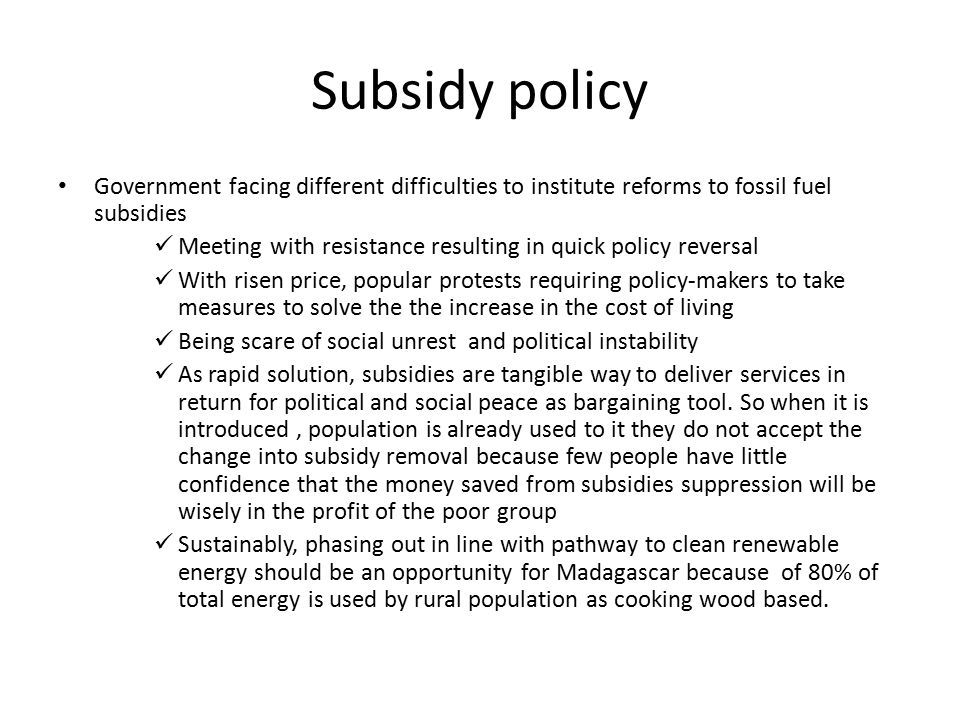 Subsidy policy Government facing different difficulties to institute reforms to fossil fuel subsidies Meeting with resistance resulting in quick polic