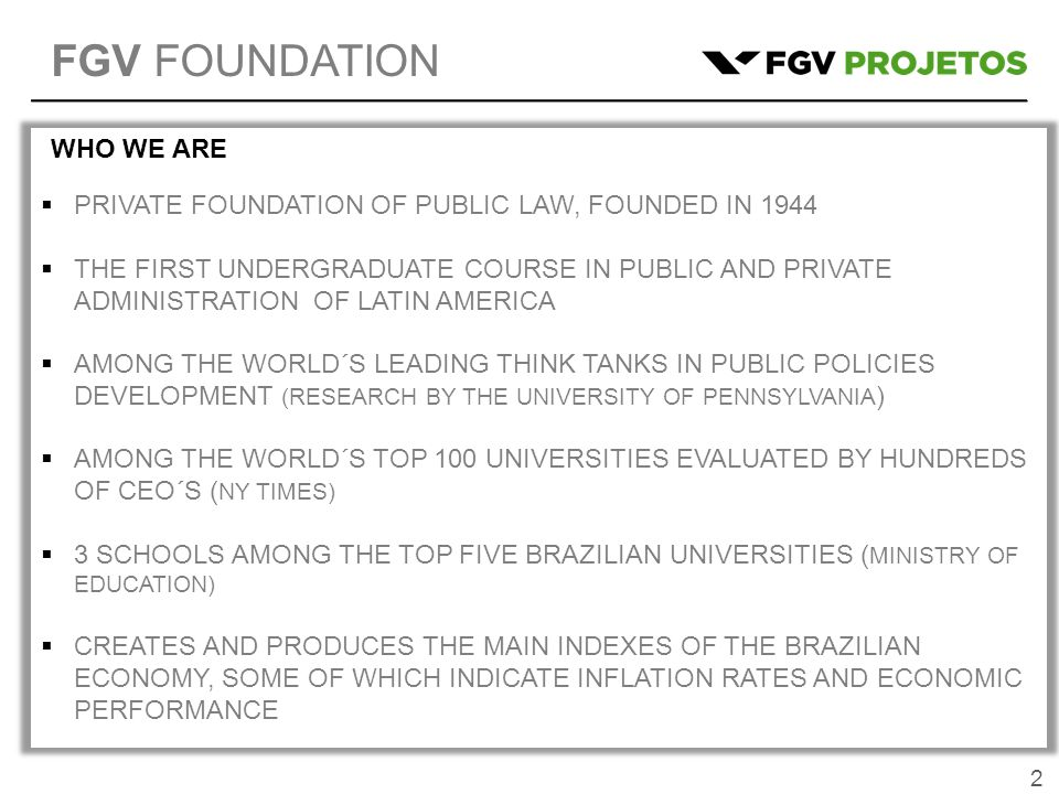 2  PRIVATE FOUNDATION OF PUBLIC LAW, FOUNDED IN 1944  THE FIRST UNDERGRADUATE COURSE IN PUBLIC AND PRIVATE ADMINISTRATION OF LATIN AMERICA  AMONG THE WORLD´S LEADING THINK TANKS IN PUBLIC POLICIES DEVELOPMENT (RESEARCH BY THE UNIVERSITY OF PENNSYLVANIA )  AMONG THE WORLD´S TOP 100 UNIVERSITIES EVALUATED BY HUNDREDS OF CEO´S ( NY TIMES)  3 SCHOOLS AMONG THE TOP FIVE BRAZILIAN UNIVERSITIES ( MINISTRY OF EDUCATION)  CREATES AND PRODUCES THE MAIN INDEXES OF THE BRAZILIAN ECONOMY, SOME OF WHICH INDICATE INFLATION RATES AND ECONOMIC PERFORMANCE WHO WE ARE FGV FOUNDATION