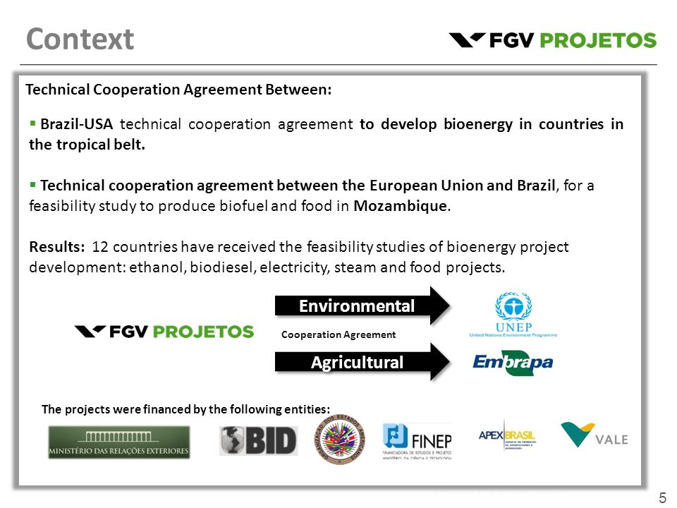 5 Technical Cooperation Agreement Between:  Technical cooperation agreement between the European Union and Brazil, for a feasibility study to produce biofuel and food in Mozambique.