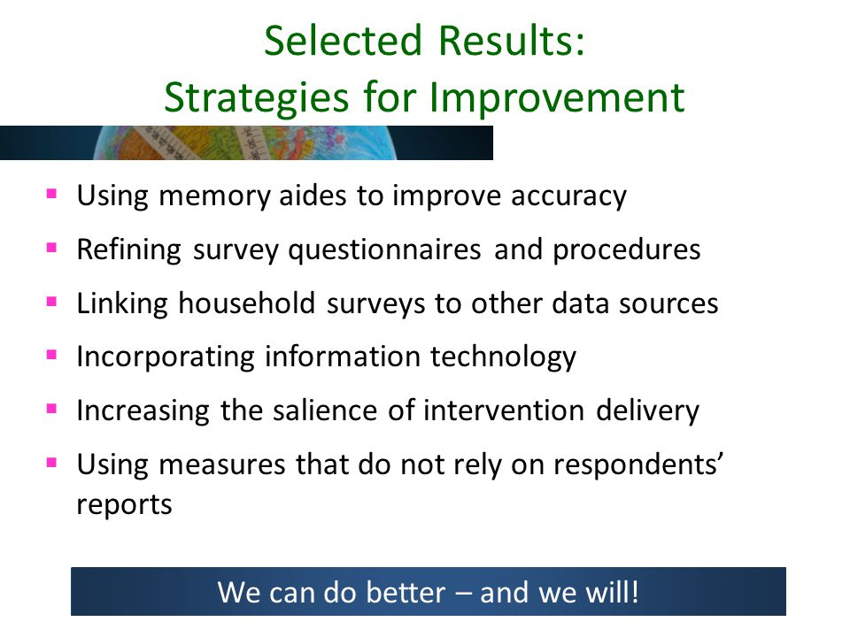 Selected Results: Strategies for Improvement  Using memory aides to improve accuracy  Refining survey questionnaires and procedures  Linking household surveys to other data sources  Incorporating information technology  Increasing the salience of intervention delivery  Using measures that do not rely on respondents' reports We can do better – and we will!