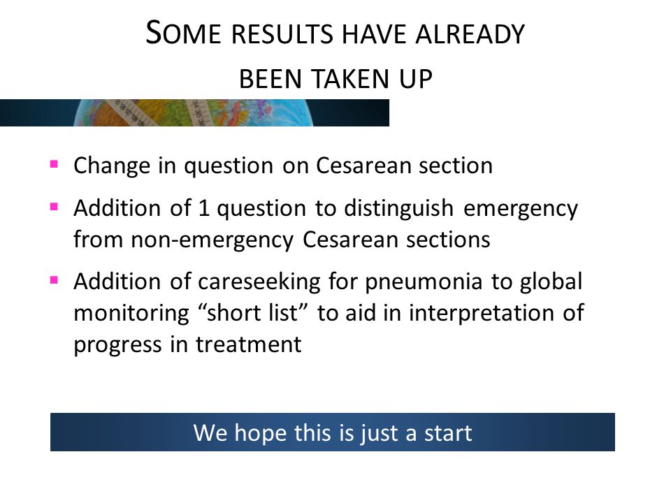 S OME RESULTS HAVE ALREADY BEEN TAKEN UP  Change in question on Cesarean section  Addition of 1 question to distinguish emergency from non-emergency Cesarean sections  Addition of careseeking for pneumonia to global monitoring short list to aid in interpretation of progress in treatment We hope this is just a start