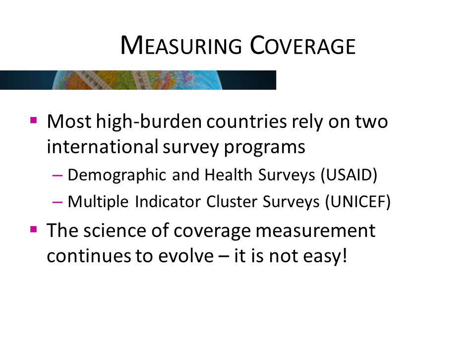 M EASURING C OVERAGE  Most high-burden countries rely on two international survey programs – Demographic and Health Surveys (USAID) – Multiple Indicator Cluster Surveys (UNICEF)  The science of coverage measurement continues to evolve – it is not easy!