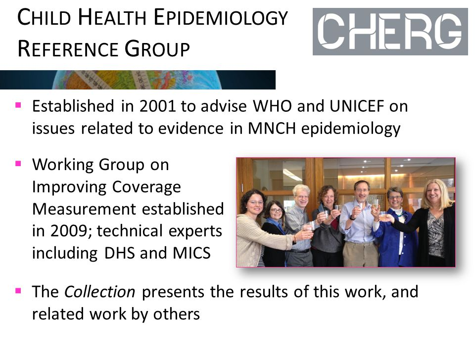 C HILD H EALTH E PIDEMIOLOGY R EFERENCE G ROUP  Established in 2001 to advise WHO and UNICEF on issues related to evidence in MNCH epidemiology  Working Group on Improving Coverage Measurement established in 2009; technical experts including DHS and MICS  The Collection presents the results of this work, and related work by others