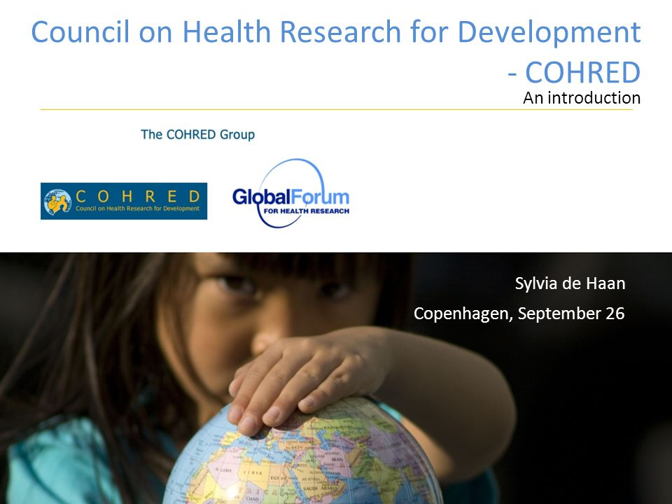 Council on Health Research for Development - COHRED An introduction Copenhagen, September 26 Sylvia de Haan