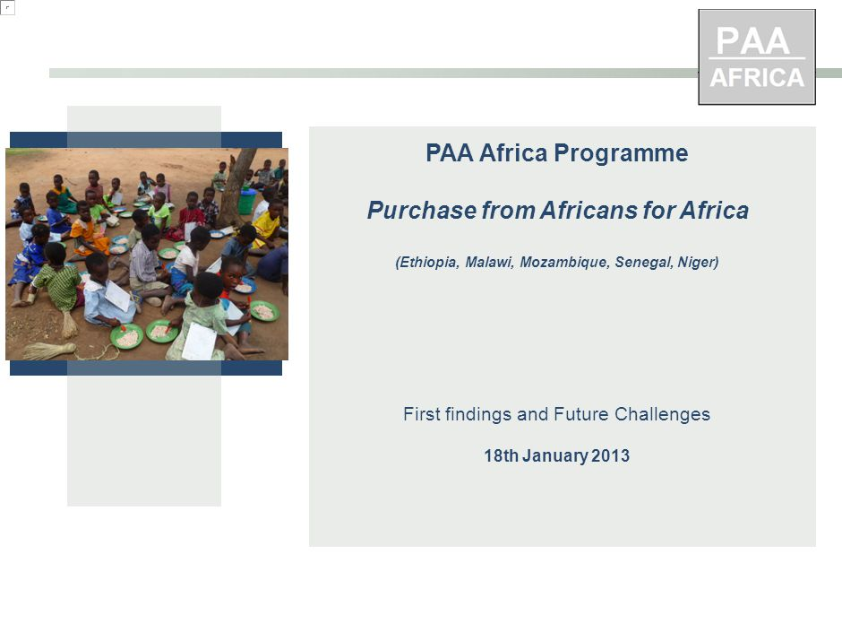 PAA Africa Programme Purchase from Africans for Africa (Ethiopia, Malawi, Mozambique, Senegal, Niger) First findings and Future Challenges 18th January 2013