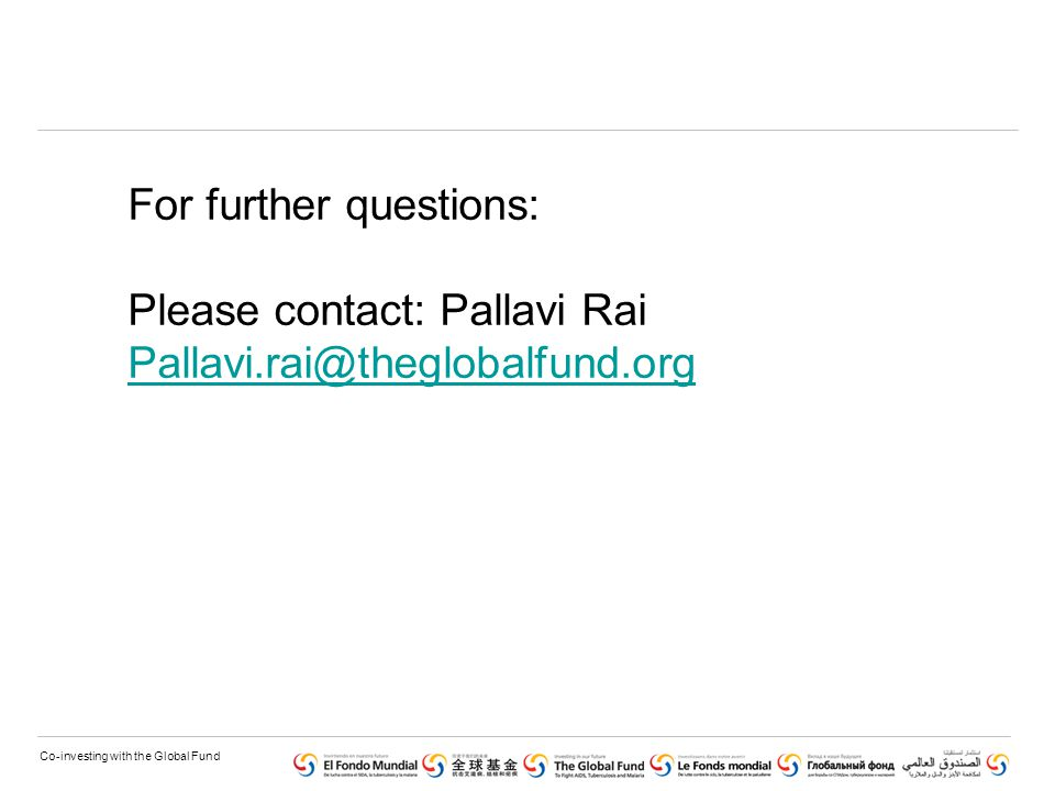 Co-investing with the Global Fund For further questions: Please contact: Pallavi Rai Pallavi.rai@theglobalfund.org