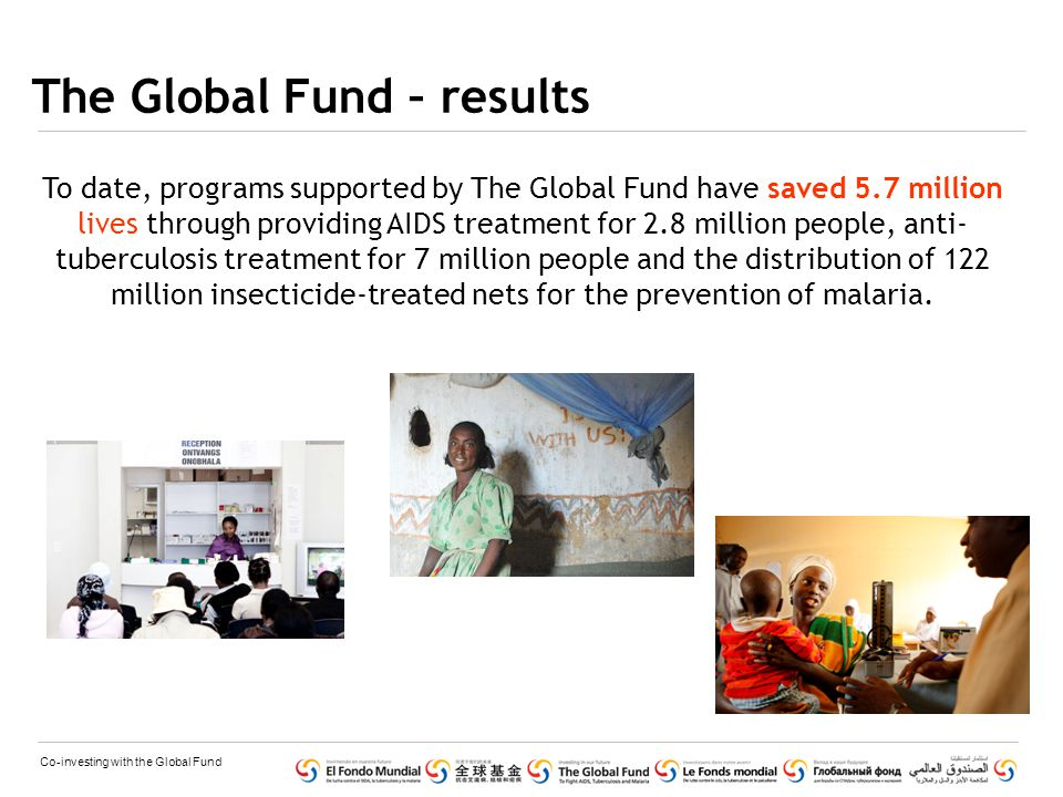 Co-investing with the Global Fund The Global Fund – results To date, programs supported by The Global Fund have saved 5.7 million lives through providing AIDS treatment for 2.8 million people, anti- tuberculosis treatment for 7 million people and the distribution of 122 million insecticide-treated nets for the prevention of malaria.
