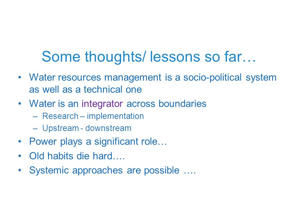 Some thoughts/ lessons so far… Water resources management is a socio-political system as well as a technical one Water is an integrator across boundaries –Research – implementation –Upstream - downstream Power plays a significant role… Old habits die hard….