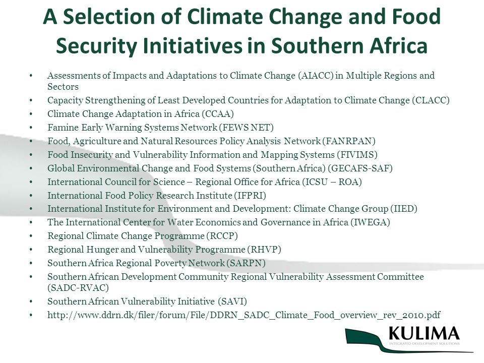 A Selection of Climate Change and Food Security Initiatives in Southern Africa Assessments of Impacts and Adaptations to Climate Change (AIACC) in Multiple Regions and Sectors Capacity Strengthening of Least Developed Countries for Adaptation to Climate Change (CLACC) Climate Change Adaptation in Africa (CCAA) Famine Early Warning Systems Network (FEWS NET) Food, Agriculture and Natural Resources Policy Analysis Network (FANRPAN) Food Insecurity and Vulnerability Information and Mapping Systems (FIVIMS) Global Environmental Change and Food Systems (Southern Africa) (GECAFS-SAF) International Council for Science – Regional Office for Africa (ICSU – ROA) International Food Policy Research Institute (IFPRI) International Institute for Environment and Development: Climate Change Group (IIED) The International Center for Water Economics and Governance in Africa (IWEGA) Regional Climate Change Programme (RCCP) Regional Hunger and Vulnerability Programme (RHVP) Southern Africa Regional Poverty Network (SARPN) Southern African Development Community Regional Vulnerability Assessment Committee (SADC-RVAC) Southern African Vulnerability Initiative (SAVI) http://www.ddrn.dk/filer/forum/File/DDRN_SADC_Climate_Food_overview_rev_2010.pdf