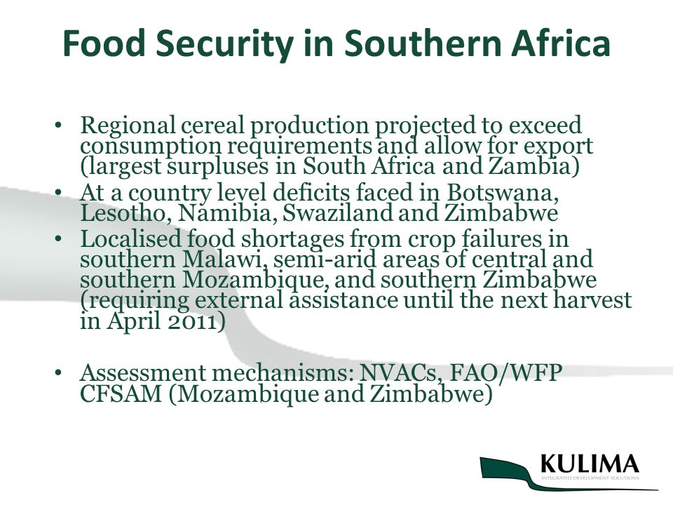 Food Security in Southern Africa Regional cereal production projected to exceed consumption requirements and allow for export (largest surpluses in South Africa and Zambia) At a country level deficits faced in Botswana, Lesotho, Namibia, Swaziland and Zimbabwe Localised food shortages from crop failures in southern Malawi, semi-arid areas of central and southern Mozambique, and southern Zimbabwe (requiring external assistance until the next harvest in April 2011) Assessment mechanisms: NVACs, FAO/WFP CFSAM (Mozambique and Zimbabwe)