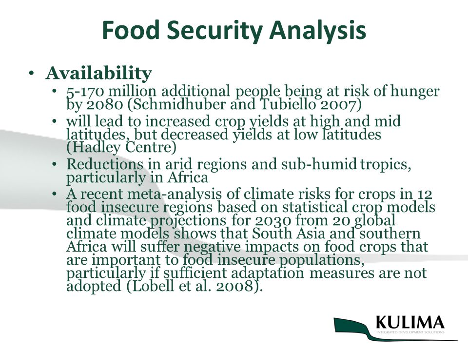 Food Security Analysis Availability 5-170 million additional people being at risk of hunger by 2080 (Schmidhuber and Tubiello 2007) will lead to increased crop yields at high and mid latitudes, but decreased yields at low latitudes (Hadley Centre) Reductions in arid regions and sub-humid tropics, particularly in Africa A recent meta-analysis of climate risks for crops in 12 food insecure regions based on statistical crop models and climate projections for 2030 from 20 global climate models shows that South Asia and southern Africa will suffer negative impacts on food crops that are important to food insecure populations, particularly if sufficient adaptation measures are not adopted (Lobell et al.