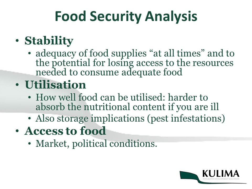 Food Security Analysis Stability adequacy of food supplies at all times and to the potential for losing access to the resources needed to consume adequate food Utilisation How well food can be utilised: harder to absorb the nutritional content if you are ill Also storage implications (pest infestations) Access to food Market, political conditions.