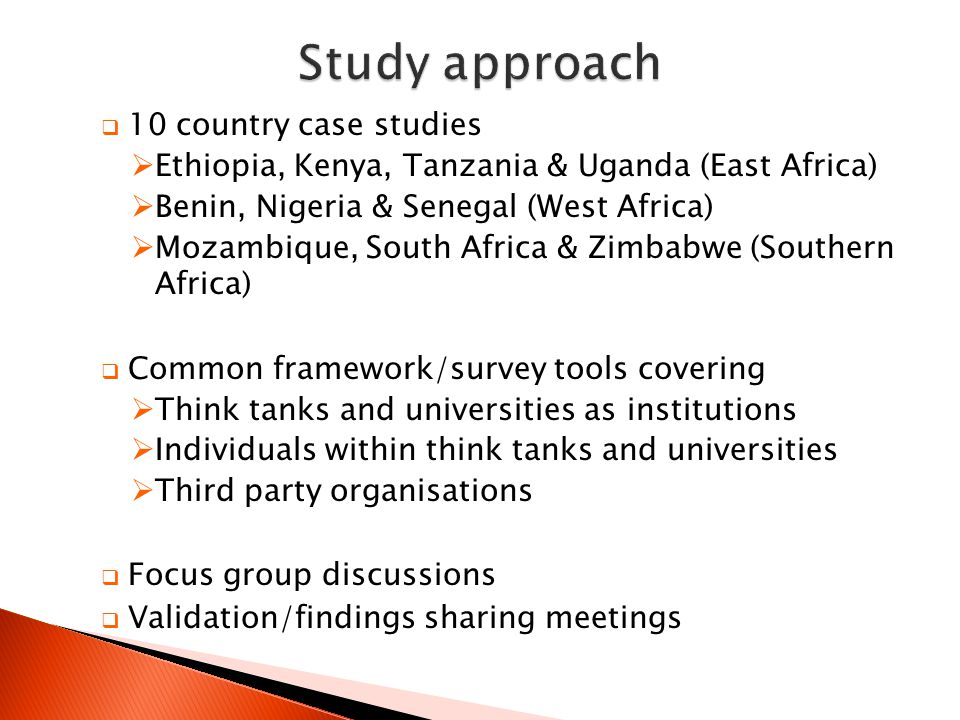  10 country case studies  Ethiopia, Kenya, Tanzania & Uganda (East Africa)  Benin, Nigeria & Senegal (West Africa)  Mozambique, South Africa & Zimbabwe (Southern Africa)  Common framework/survey tools covering  Think tanks and universities as institutions  Individuals within think tanks and universities  Third party organisations  Focus group discussions  Validation/findings sharing meetings