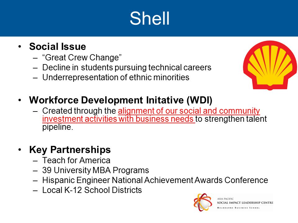 Shell Social Issue – Great Crew Change –Decline in students pursuing technical careers –Underrepresentation of ethnic minorities Workforce Development Initative (WDI) –Created through the alignment of our social and community investment activities with business needs to strengthen talent pipeline.