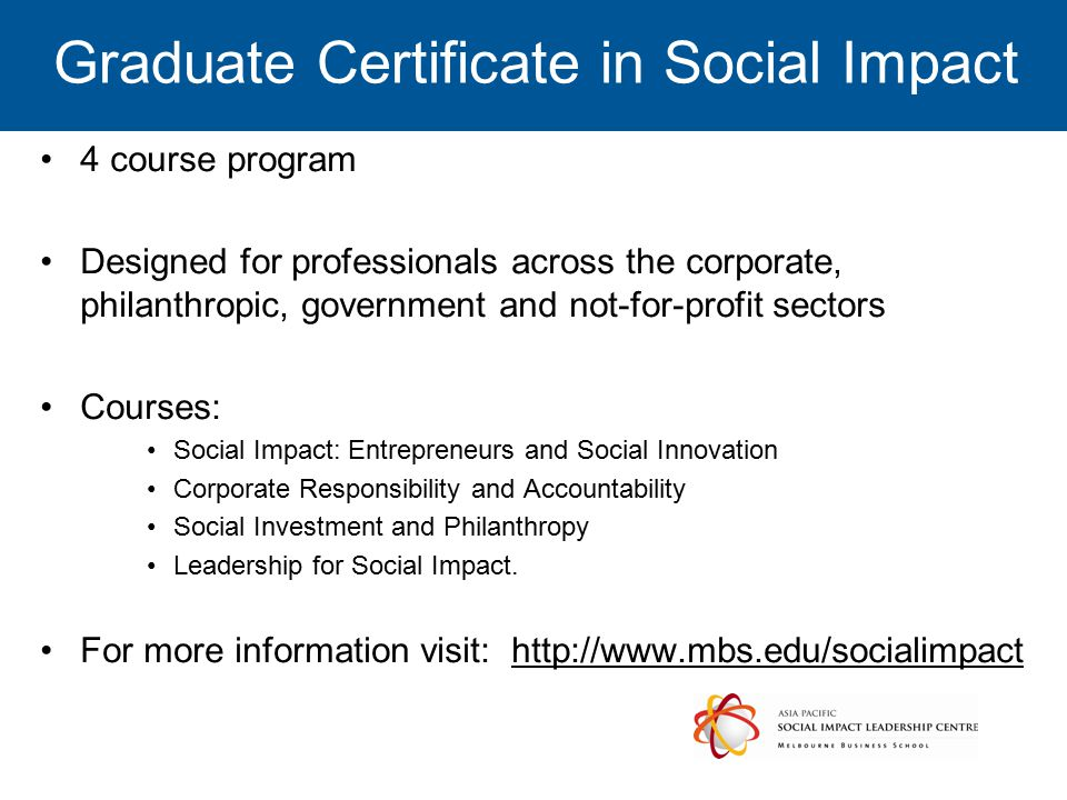 Graduate Certificate in Social Impact 4 course program Designed for professionals across the corporate, philanthropic, government and not-for-profit sectors Courses: Social Impact: Entrepreneurs and Social Innovation Corporate Responsibility and Accountability Social Investment and Philanthropy Leadership for Social Impact.
