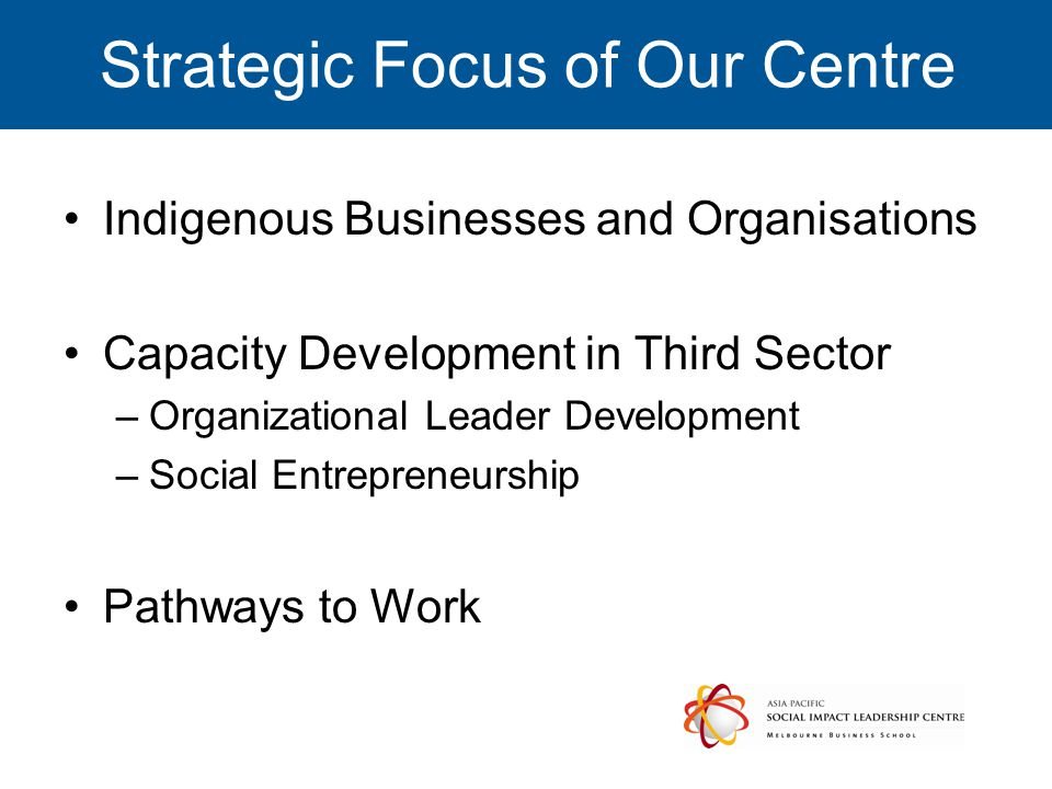 Strategic Focus of Our Centre Indigenous Businesses and Organisations Capacity Development in Third Sector –Organizational Leader Development –Social Entrepreneurship Pathways to Work