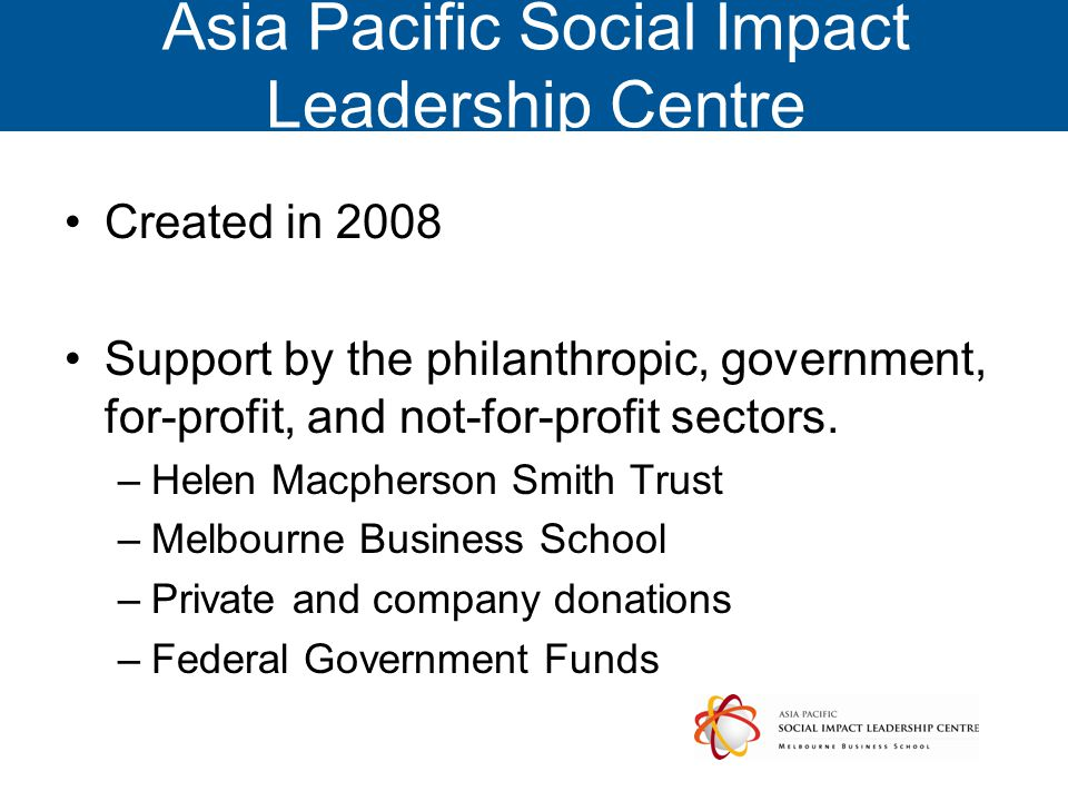 Asia Pacific Social Impact Leadership Centre Created in 2008 Support by the philanthropic, government, for-profit, and not-for-profit sectors.