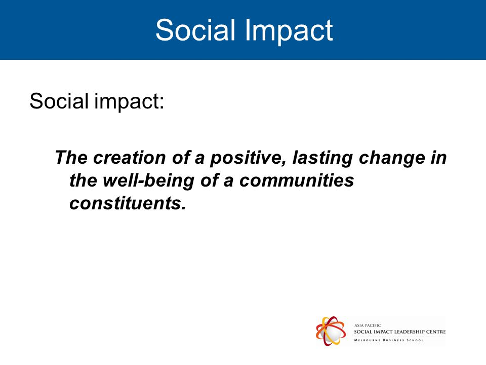 Social Impact Social impact: The creation of a positive, lasting change in the well-being of a communities constituents.