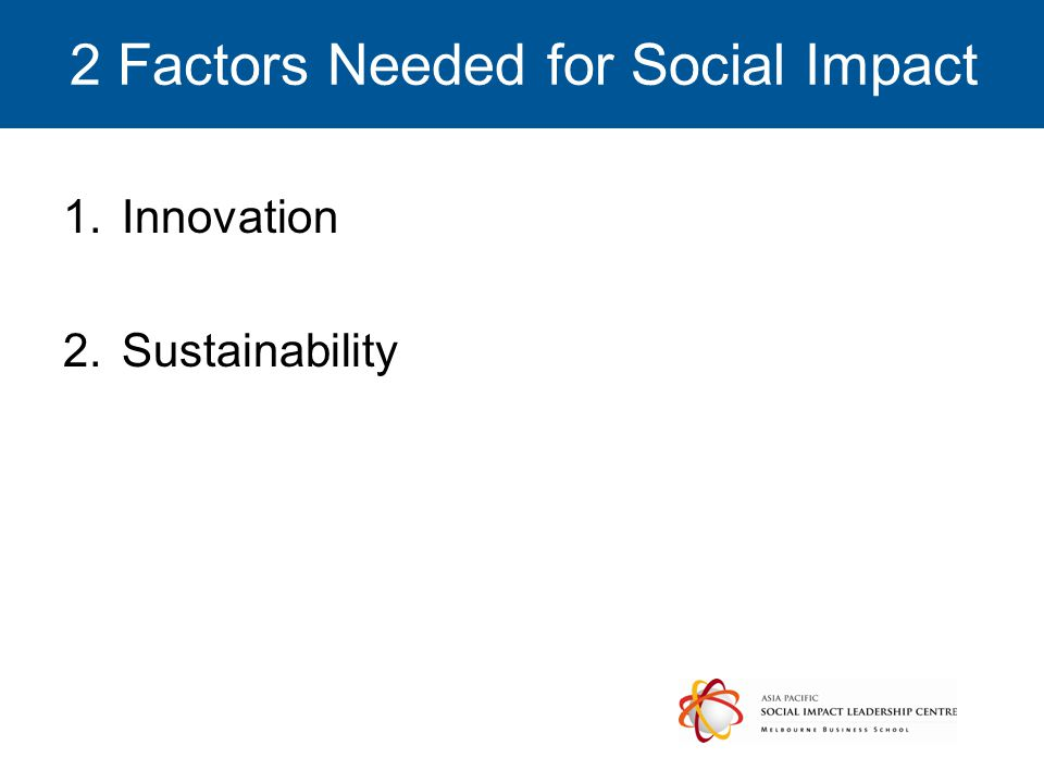 2 Factors Needed for Social Impact 1.Innovation 2.Sustainability