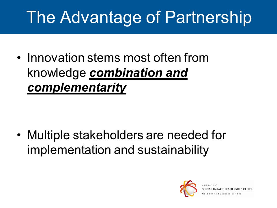 The Advantage of Partnership Innovation stems most often from knowledge combination and complementarity Multiple stakeholders are needed for implementation and sustainability