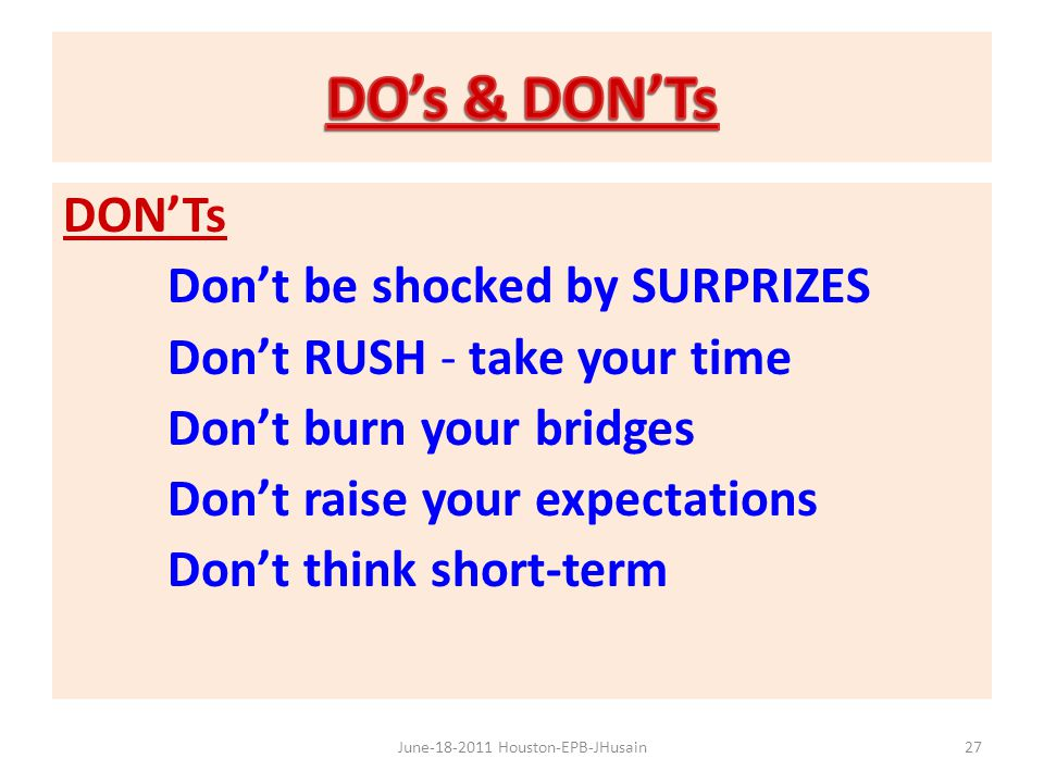 DON'Ts Don't be shocked by SURPRIZES Don't RUSH - take your time Don't burn your bridges Don't raise your expectations Don't think short-term 27June-1
