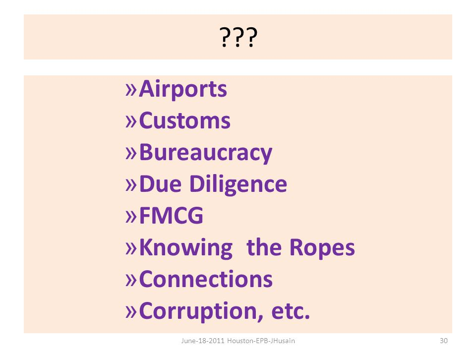 ??? » Airports » Customs » Bureaucracy » Due Diligence » FMCG » Knowing the Ropes » Connections » Corruption, etc. 30June-18-2011 Houston-EPB-JHusain