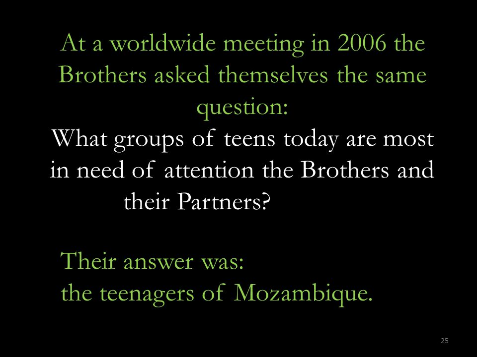 At a worldwide meeting in 2006 the Brothers asked themselves the same question: What groups of teens today are most in need of attention the Brothers and their Partners.