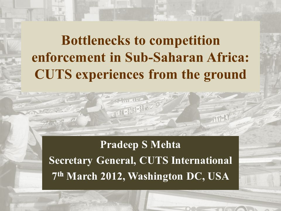 Bottlenecks to competition enforcement in Sub-Saharan Africa: CUTS experiences from the ground Pradeep S Mehta Secretary General, CUTS International 7 th March 2012, Washington DC, USA