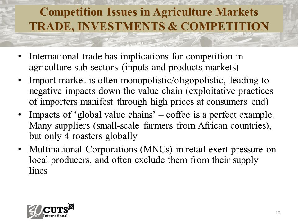 Competition Issues in Agriculture Markets TRADE, INVESTMENTS & COMPETITION International trade has implications for competition in agriculture sub-sectors (inputs and products markets) Import market is often monopolistic/oligopolistic, leading to negative impacts down the value chain (exploitative practices of importers manifest through high prices at consumers end) Impacts of 'global value chains' – coffee is a perfect example.