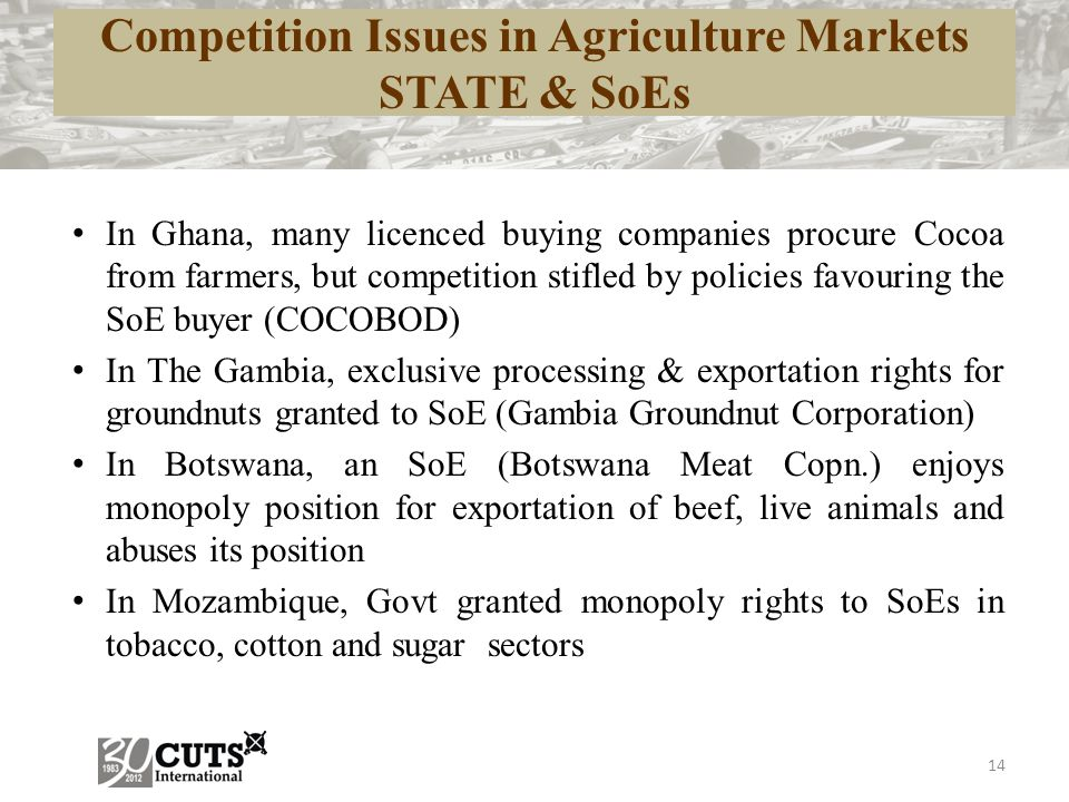 14 Competition Issues in Agriculture Markets STATE & SoEs In Ghana, many licenced buying companies procure Cocoa from farmers, but competition stifled by policies favouring the SoE buyer (COCOBOD) In The Gambia, exclusive processing & exportation rights for groundnuts granted to SoE (Gambia Groundnut Corporation) In Botswana, an SoE (Botswana Meat Copn.) enjoys monopoly position for exportation of beef, live animals and abuses its position In Mozambique, Govt granted monopoly rights to SoEs in tobacco, cotton and sugar sectors