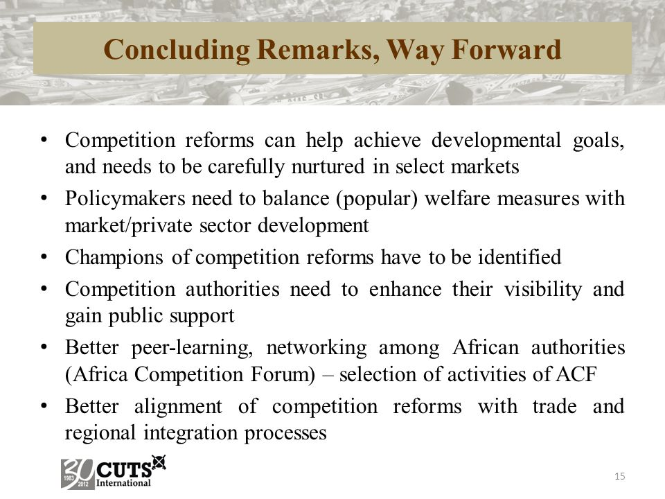 Concluding Remarks, Way Forward Competition reforms can help achieve developmental goals, and needs to be carefully nurtured in select markets Policym
