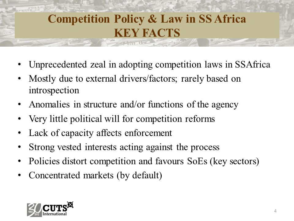 Competition Policy & Law in SS Africa KEY FACTS Unprecedented zeal in adopting competition laws in SSAfrica Mostly due to external drivers/factors; rarely based on introspection Anomalies in structure and/or functions of the agency Very little political will for competition reforms Lack of capacity affects enforcement Strong vested interests acting against the process Policies distort competition and favours SoEs (key sectors) Concentrated markets (by default) 4