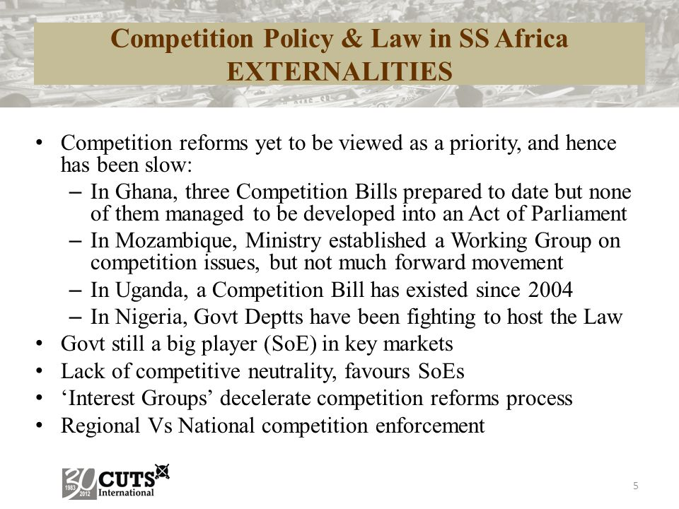 5 Competition Policy & Law in SS Africa EXTERNALITIES Competition reforms yet to be viewed as a priority, and hence has been slow: – In Ghana, three C