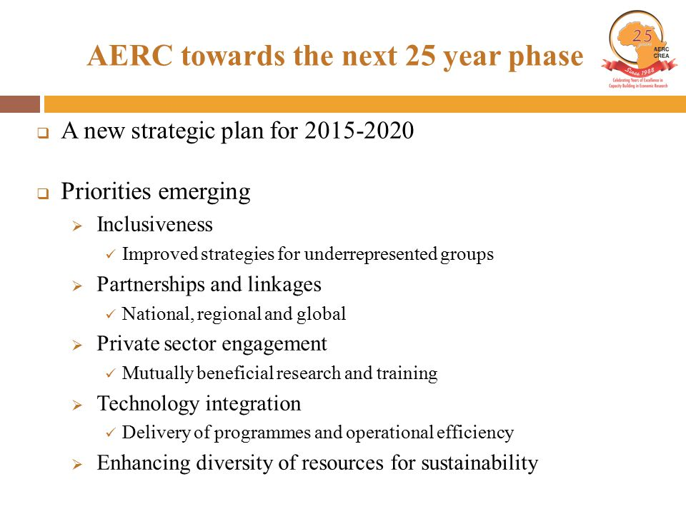 AERC towards the next 25 year phase  A new strategic plan for 2015-2020  Priorities emerging  Inclusiveness Improved strategies for underrepresented groups  Partnerships and linkages National, regional and global  Private sector engagement Mutually beneficial research and training  Technology integration Delivery of programmes and operational efficiency  Enhancing diversity of resources for sustainability