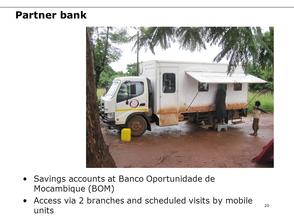 Partner bank Savings accounts at Banco Oportunidade de Mocambique (BOM) Access via 2 branches and scheduled visits by mobile units 20