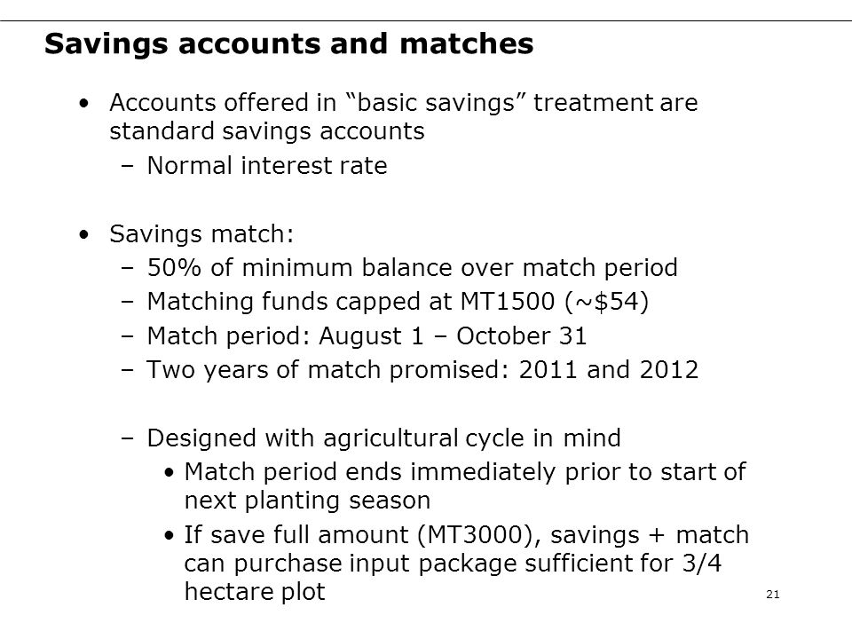 Savings accounts and matches Accounts offered in basic savings treatment are standard savings accounts –Normal interest rate Savings match: –50% of minimum balance over match period –Matching funds capped at MT1500 (~$54) –Match period: August 1 – October 31 –Two years of match promised: 2011 and 2012 –Designed with agricultural cycle in mind Match period ends immediately prior to start of next planting season If save full amount (MT3000), savings + match can purchase input package sufficient for 3/4 hectare plot 21