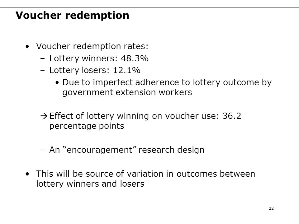 Voucher redemption Voucher redemption rates: –Lottery winners: 48.3% –Lottery losers: 12.1% Due to imperfect adherence to lottery outcome by government extension workers  Effect of lottery winning on voucher use: 36.2 percentage points –An encouragement research design This will be source of variation in outcomes between lottery winners and losers 22