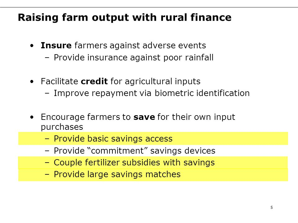 Raising farm output with rural finance Insure farmers against adverse events –Provide insurance against poor rainfall Facilitate credit for agricultural inputs –Improve repayment via biometric identification Encourage farmers to save for their own input purchases –Provide basic savings access –Provide commitment savings devices –Couple fertilizer subsidies with savings –Provide large savings matches 5