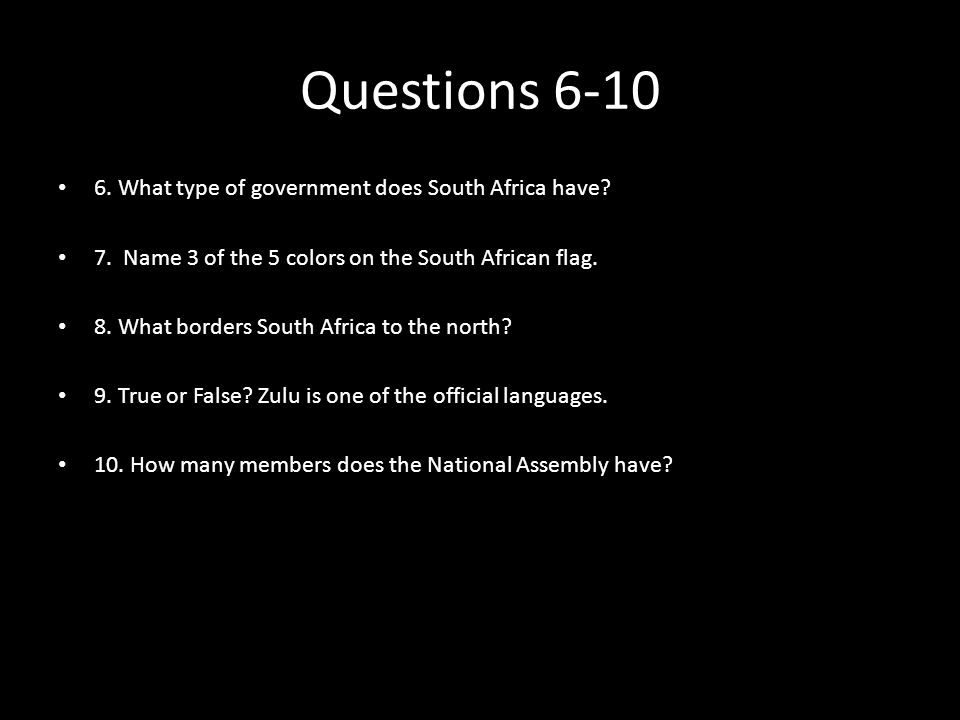 Questions 6-10 6. What type of government does South Africa have.