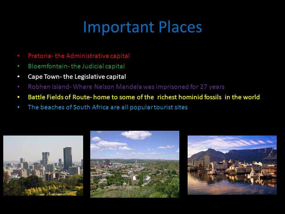 Important Places Pretoria- the Administrative capital Bloemfontein- the Judicial capital Cape Town- the Legislative capital Robhen Island- Where Nelson Mandela was imprisoned for 27 years Battle Fields of Route- home to some of the richest hominid fossils in the world The beaches of South Africa are all popular tourist sites