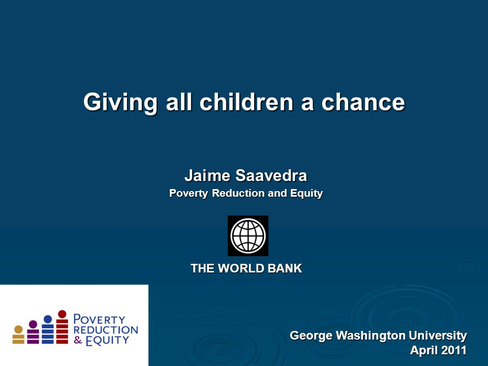 Giving all children a chance George Washington University April 2011 Jaime Saavedra Poverty Reduction and Equity THE WORLD BANK