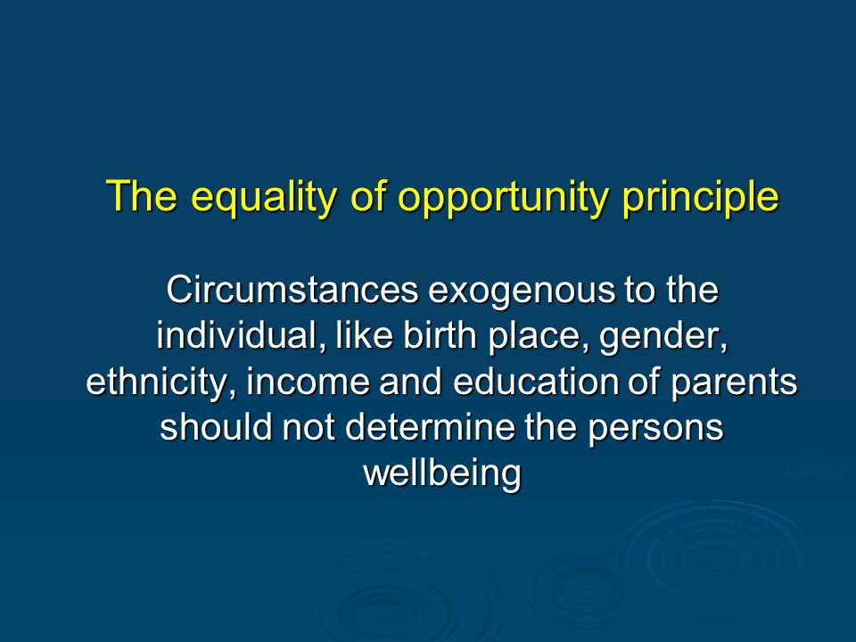 The equality of opportunity principle Circumstances exogenous to the individual, like birth place, gender, ethnicity, income and education of parents should not determine the persons wellbeing