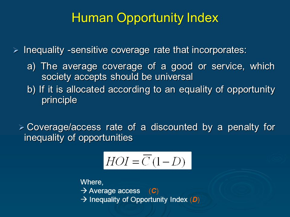 Human Opportunity Index  Inequality -sensitive coverage rate that incorporates: a) The average coverage of a good or service, which society accepts should be universal b) If it is allocated according to an equality of opportunity principle  Coverage/access rate of a discounted by a penalty for inequality of opportunities Where,  Average access (C)  Inequality of Opportunity Index (D)