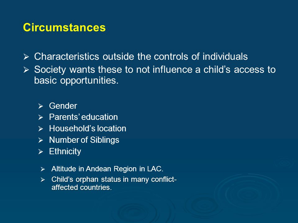 Circumstances   Characteristics outside the controls of individuals   Society wants these to not influence a child's access to basic opportunities