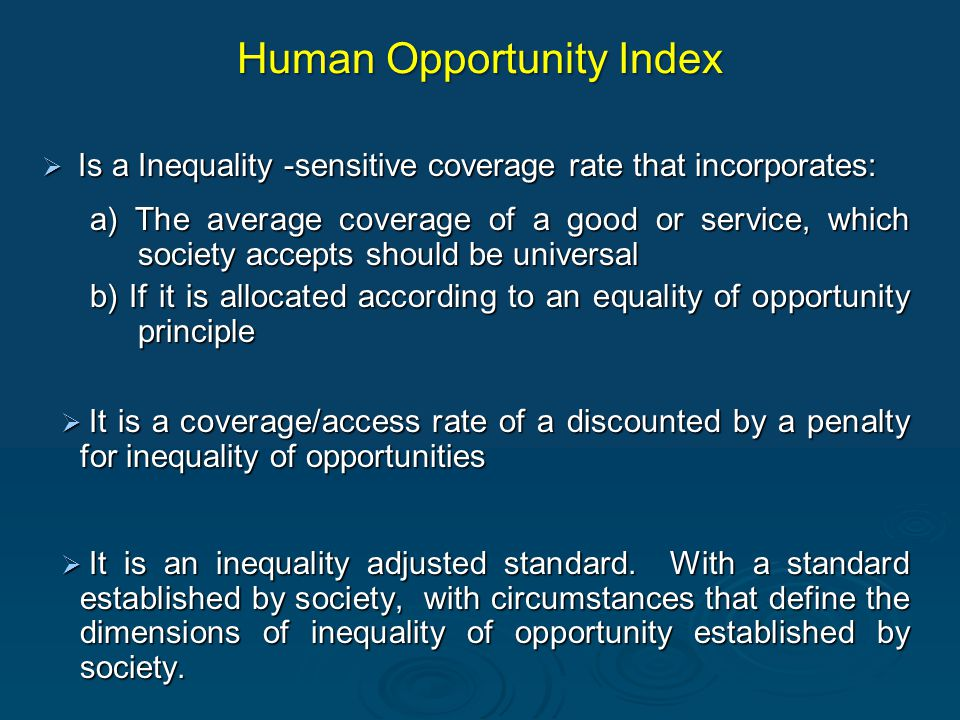 Human Opportunity Index  Is a Inequality -sensitive coverage rate that incorporates: a) The average coverage of a good or service, which society accepts should be universal b) If it is allocated according to an equality of opportunity principle  It is a coverage/access rate of a discounted by a penalty for inequality of opportunities  It is an inequality adjusted standard.